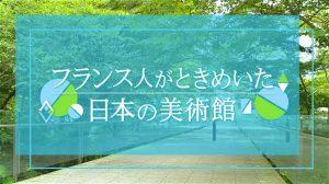 フランス人がときめいた日本の美術館